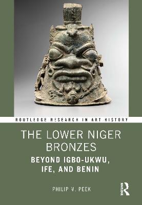 The Lower Niger Bronzes: Beyond Igbo-Ukwu, Ife, and Benin by Philip M. Peek