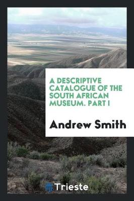 A Descriptive Catalogue of the South African Museum. Part I by Translator Andrew Smith