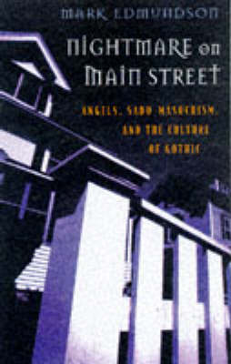 Nightmare on Main Street: Angels, Sadomasochism and the Culture of Gothic by Mark Edmundson