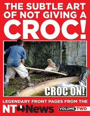 The Subtle Art of Not Giving a Croc!: Legendary front pages from the NT News, Volume Two by News NT