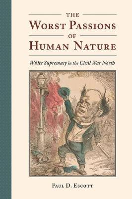 The Worst Passions of Human Nature: White Supremacy in the Civil War North by Paul D. Escott