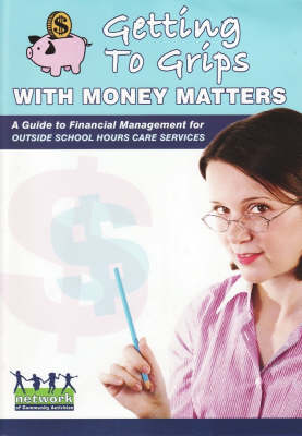 Getting to Grips with Money Matters: A Guide to Financial Management for Outside School Hours Care Services by Cassandra McBurnie