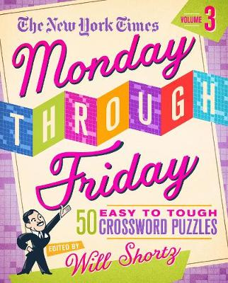 The New York Times Monday Through Friday: Easy to Tough Crossword Puzzles Volume 3 50 Puzzles from the Pages of The New York Times by The New York Times