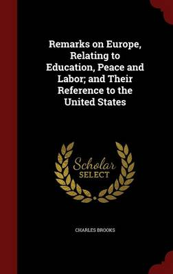 Remarks on Europe, Relating to Education, Peace and Labor; And Their Reference to the United States by Charles Brooks