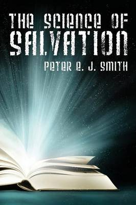 The Science of Salvation by Peter E J Smith