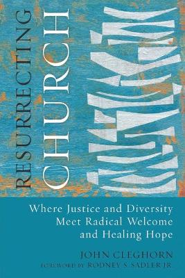 Resurrecting Church: Where Justice and Diversity Meet Radical Welcome and Healing Hope by John Cleghorn
