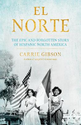 El Norte: The Epic and Forgotten Story of Hispanic North America by Carrie Gibson