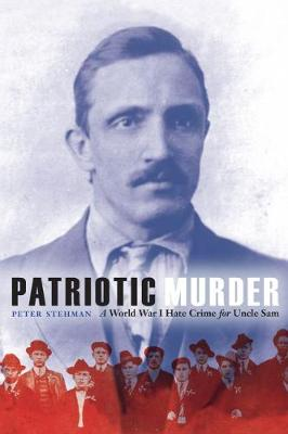 Patriotic Murder: A World War I Hate Crime for Uncle Sam by Peter Stehman