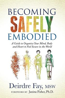 Becoming Safely Embodied: A Guide to Organize Your Mind, Body and Heart to Feel Secure in the World by Deirdre Fay, MSW