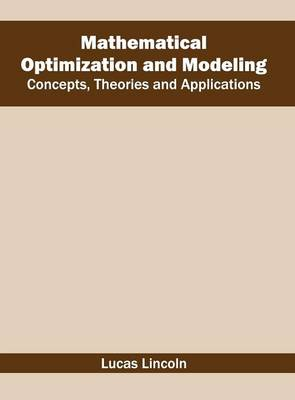 Mathematical Optimization and Modeling: Concepts, Theories and Applications by Lucas Lincoln