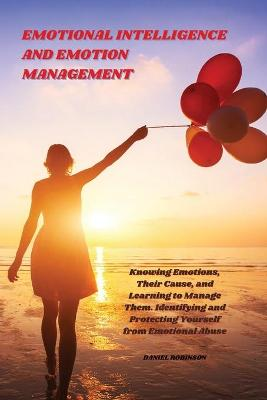 Emotional Intelligence and Emotion Management: Knowing Emotions, Their Cause, and Learning to Manage Them. Identifying and Protecting Yourself from Emotional Abuse by Daniel Robinson