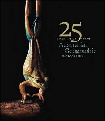 25 Years of Australian Geographic Photography - Special Ed by Australian Geographic