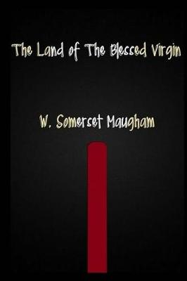 The Land of the Blessed Virgin by W Somerset Maugham