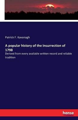 A Popular History of the Insurrection of 1798 by Patrick F Kavanagh