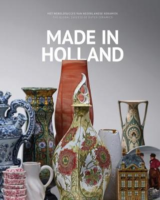 Made in Holland: The Global Success of Dutch Ceramics by Karin Gaillard