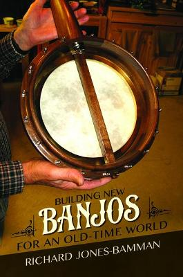 Building New Banjos for an Old-Time World by Richard Jones-Bamman