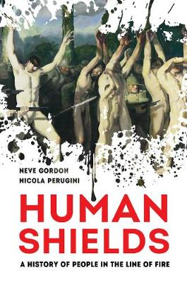 Human Shields: A History of People in the Line of Fire by Dr. Neve Gordon