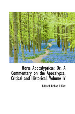 Hor Apocalyptic: Or, a Commentary on the Apocalypse, Critical and Historical, Volume IV by Edward Bishop 1793-1875 Elliott