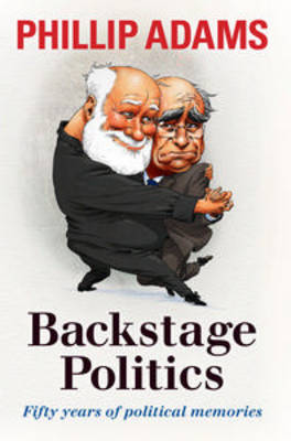 Backstage Politics: Fifty Years of Political Memories by Phillip Adams