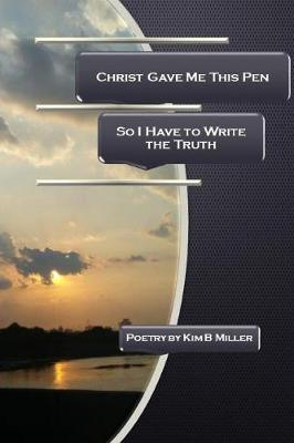Christ Gave Me This Pen by Kim B Miller