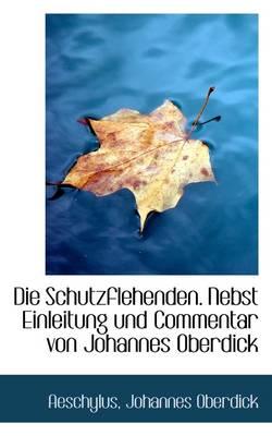 Die Schutzflehenden. Nebst Einleitung Und Commentar Von Johannes Oberdick by Aeschylus