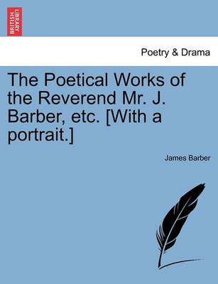 The Poetical Works of the Reverend Mr. J. Barber, Etc. [With a Portrait.] by James Barber