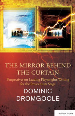 The Mirror Behind the Curtain: Perspectives on Leading Playwrights Writing for the Proscenium Stage by Dominic Dromgoole
