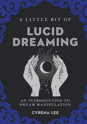 A Little Bit of Lucid Dreaming: An Introduction to Dream Manipulation by Cyrena Lee