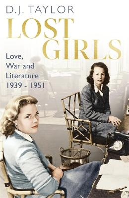 Lost Girls: Love, War and Literature: 1939-51 by D.J. Taylor
