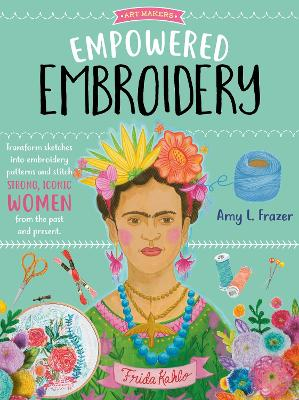 Empowered Embroidery: Transform sketches into embroidery patterns and stitch strong, iconic women from the past and present by Amy L. Frazer