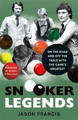 Snooker Legends - On the Road and Off the Table With Snooker's Greatest by Jason Francis