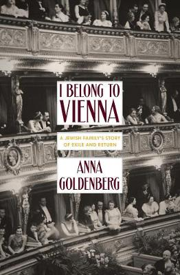 I Belong To Vienna: A Jewish Family's Story of Exile and Return by Anna Goldenberg