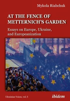 The Fence of Metternich's Garden - Ukrainian Essays on Europe, Ukraine, and Europeanization by Mykola Riabchuk