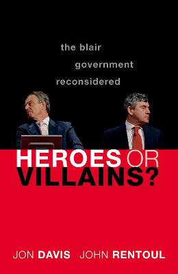 Heroes or Villains?: The Blair Government Reconsidered by Jon Davis