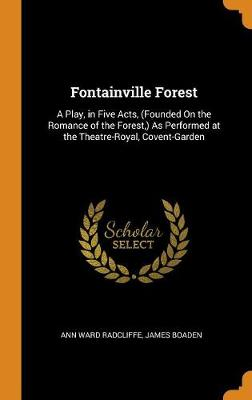 Fontainville Forest: A Play, in Five Acts, (Founded on the Romance of the Forest, ) as Performed at the Theatre-Royal, Covent-Garden by Ann Ward Radcliffe