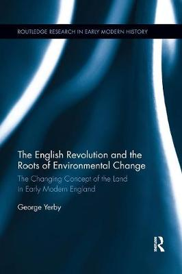 The English Revolution and the Roots of Environmental Change: The Changing Concept of the Land in Early Modern England book