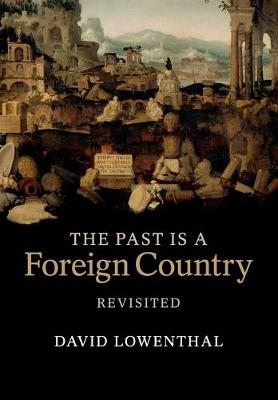 The Past Is a Foreign Country - Revisited by David Lowenthal