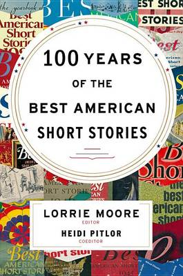 The 100 Years of the Best American Short Stories by Lorrie Moore
