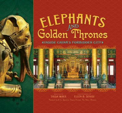 Elephants and Golden Thrones: Inside China's Forbidden City by Ellen B Senisi
