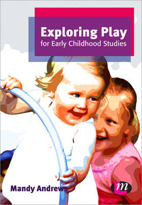Exploring Play for Early Childhood Studies by Mandy Andrews