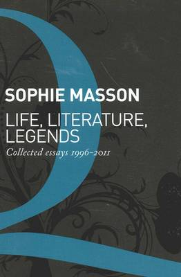 Life, Literature, Legends: Collected Essays 1996-2011 by Sophie Masson