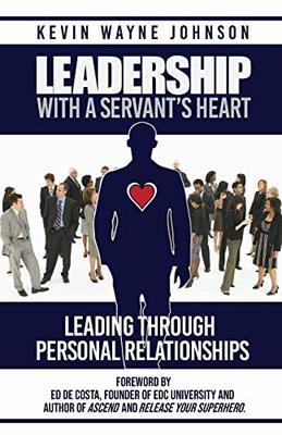 Leadership With A Servant's Heart: Leading Through Personal Relationships by Kevin Wayne Johnson