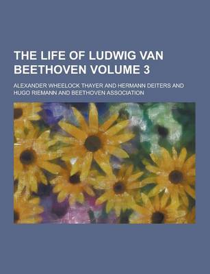 The Life of Ludwig Van Beethoven Volume 3 by Alexander Wheelock Thayer