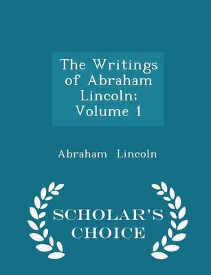 The Writings of Abraham Lincoln; Volume 1 - Scholar's Choice Edition by Abraham Lincoln