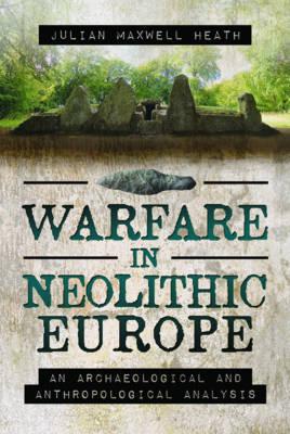 Warfare in Neolithic Europe by Julian Maxwell Heath