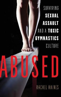 Abused: Surviving Sexual Assault and a Toxic Gymnastics Culture by Rachel Haines