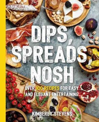 Dips, Spreads, Nosh: Over 100 Recipes for Easy and Elegant Entertainment by Kimberley Stevens