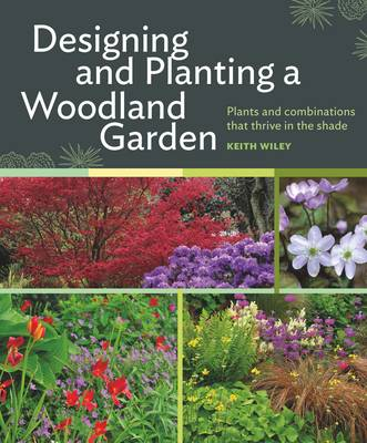 Designing and Planting a Woodland Garden by Keith Wiley