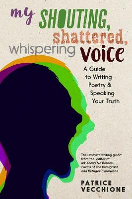 My Shouting, Shattered, Whispering Voice: A Guide to Writing Poetry and Speaking Your Truth by Patrice Vecchione