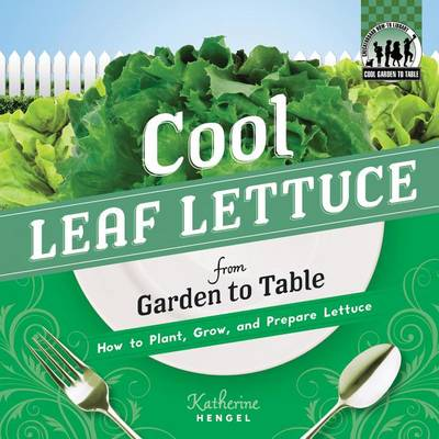 Cool Leaf Lettuce from Garden to Table: How to Plant, Grow, and Prepare Lettuce by Katherine Hengel